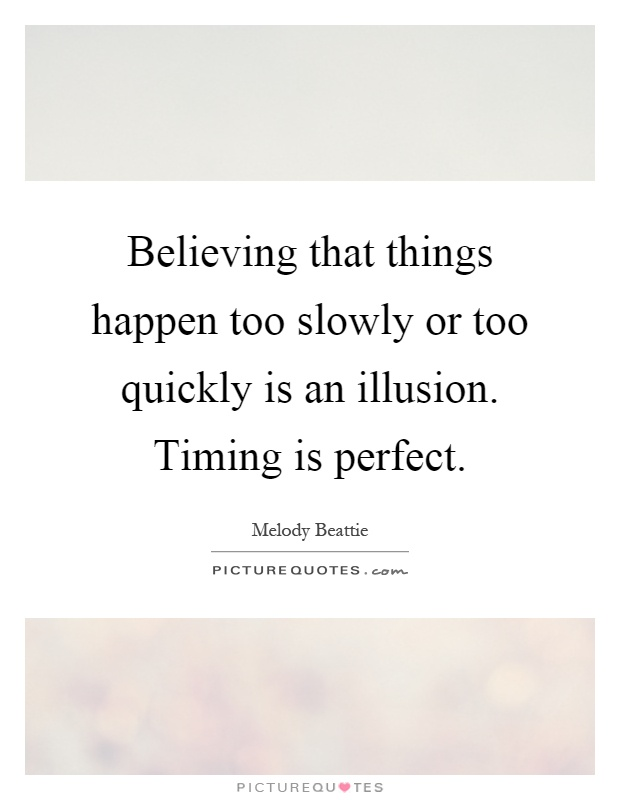 Believing that things happen too slowly or too quickly is an illusion. Timing is perfect Picture Quote #1