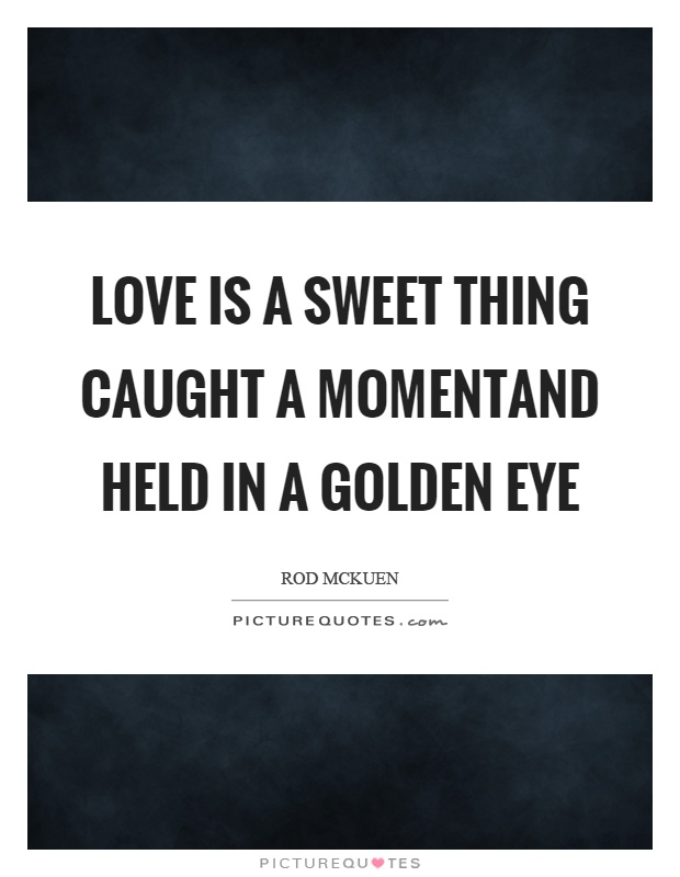 Love is a sweet thing caught a momentand held in a golden eye Picture Quote #1
