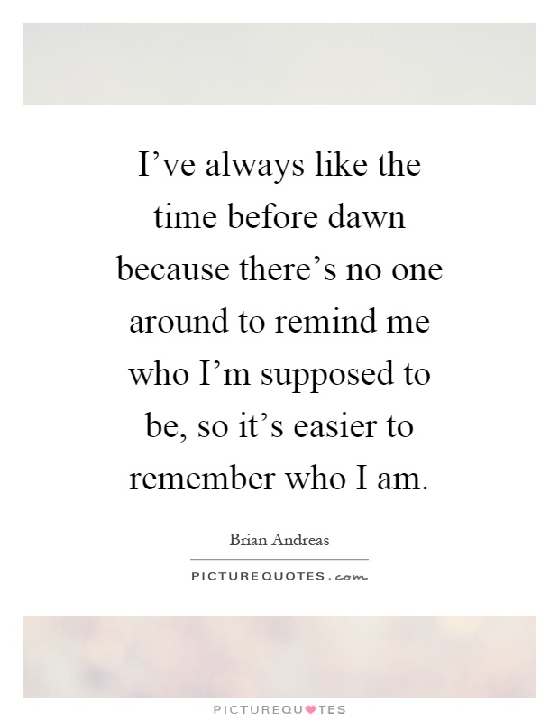 I've always like the time before dawn because there's no one around to remind me who I'm supposed to be, so it's easier to remember who I am Picture Quote #1