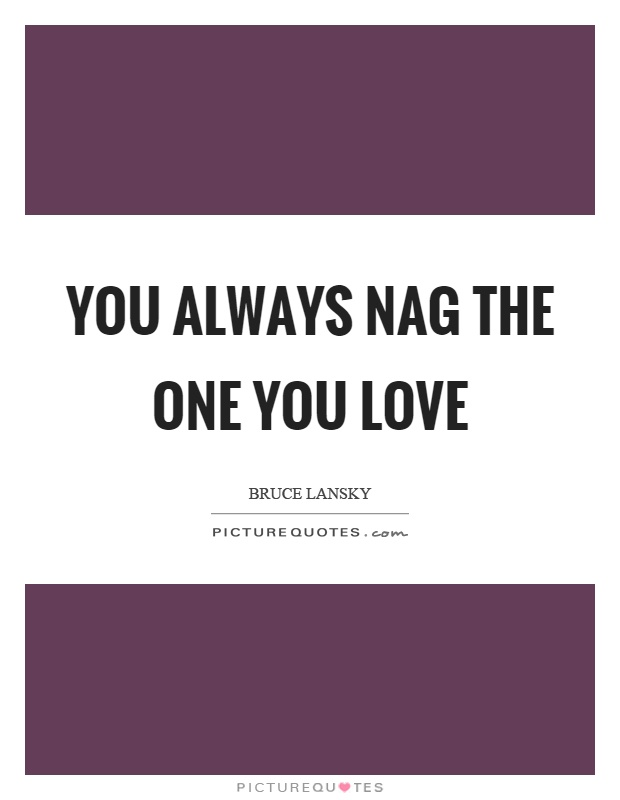 You always nag the one you love Picture Quote #1