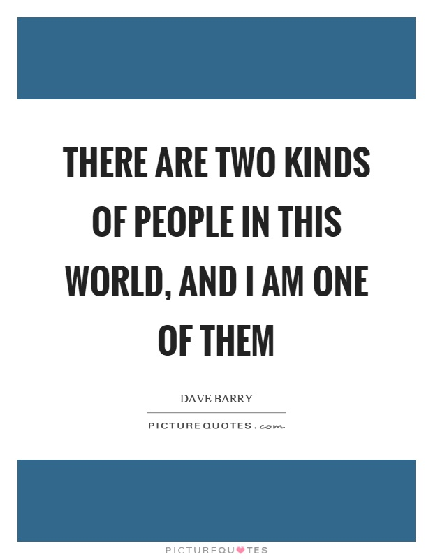 There are two kinds of people in this world, and I am one of them Picture Quote #1