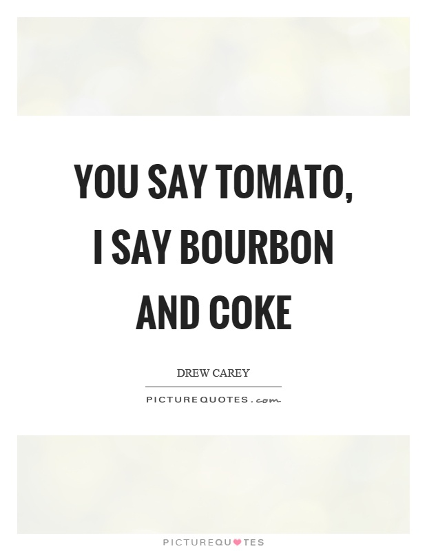 You say tomato, I say bourbon and coke Picture Quote #1