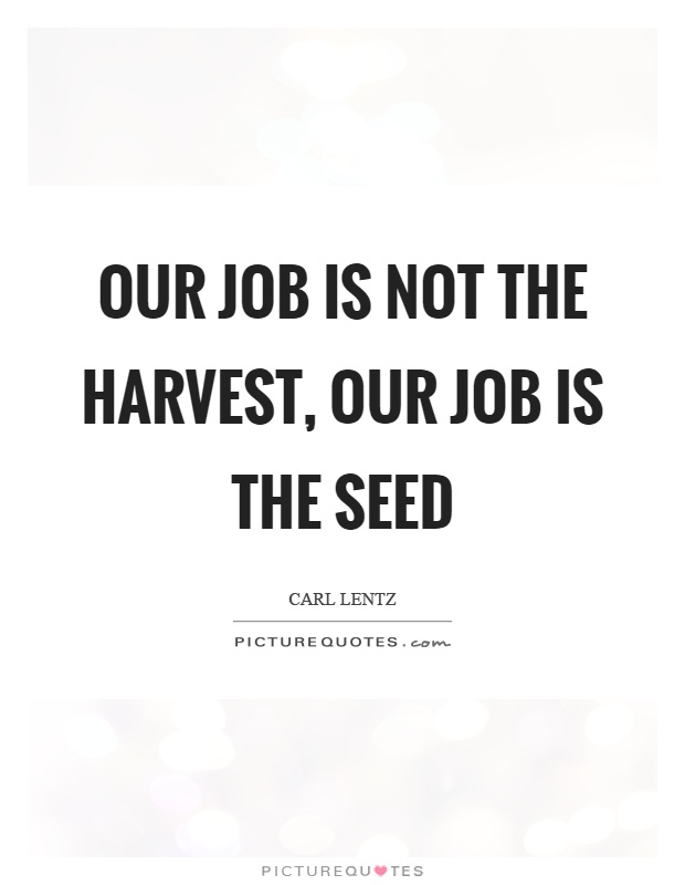 Our job is not the harvest, our job is the seed Picture Quote #1