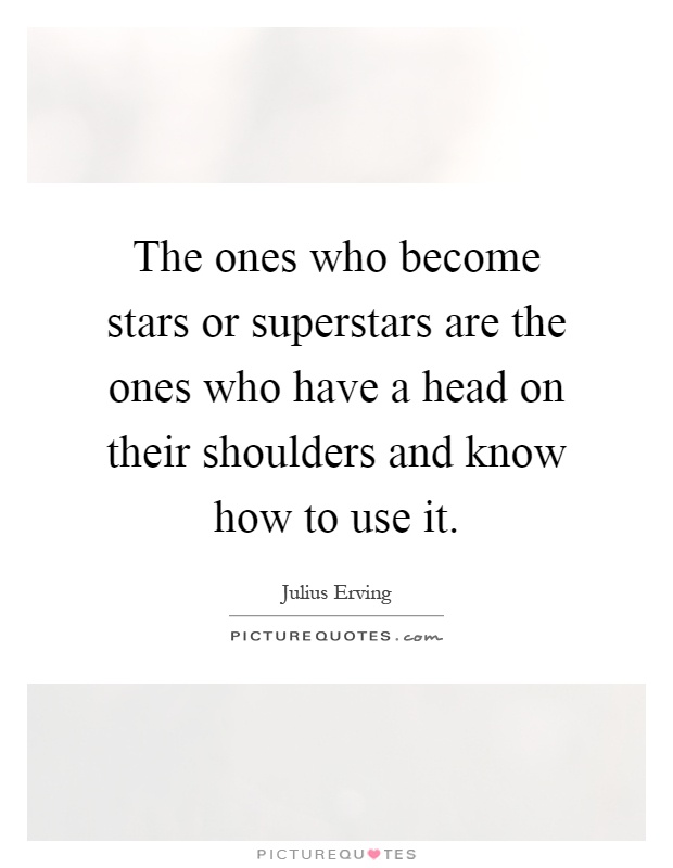 The ones who become stars or superstars are the ones who have a head on their shoulders and know how to use it Picture Quote #1