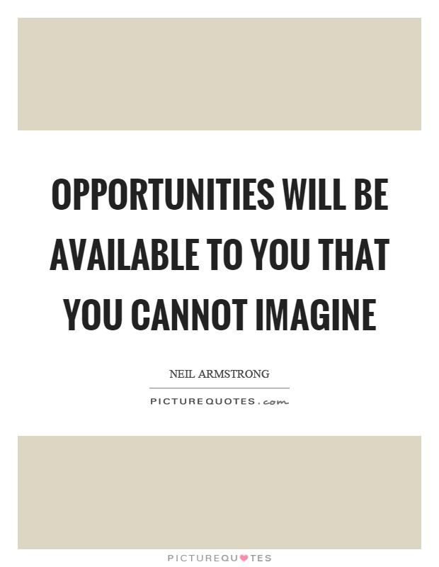 Opportunities will be available to you that you cannot imagine Picture Quote #1