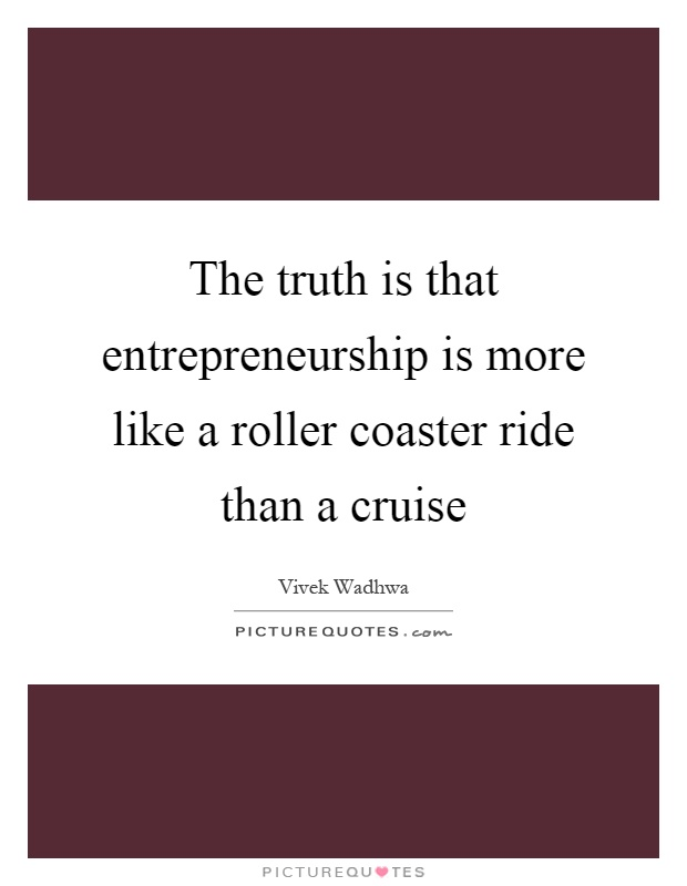 The truth is that entrepreneurship is more like a roller coaster ride than a cruise Picture Quote #1