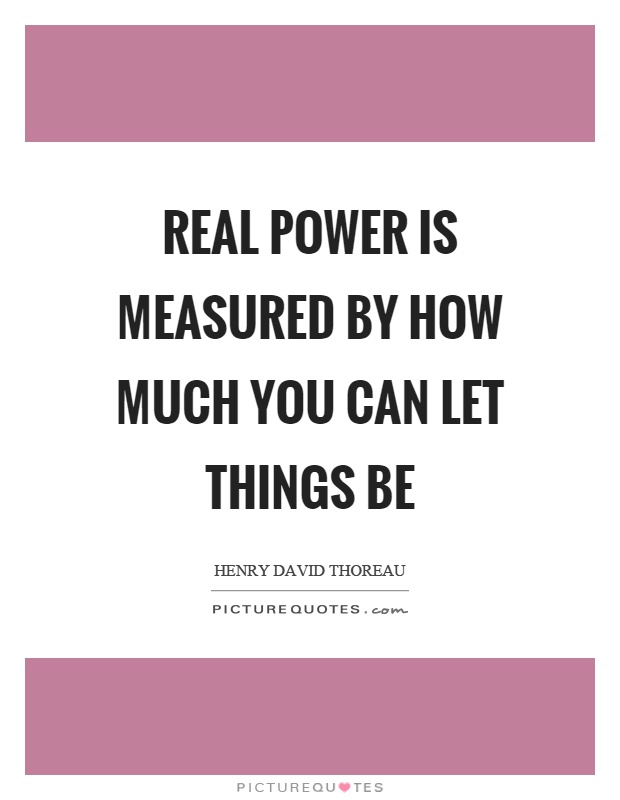 Real power is measured by how much you can let things be Picture Quote #1