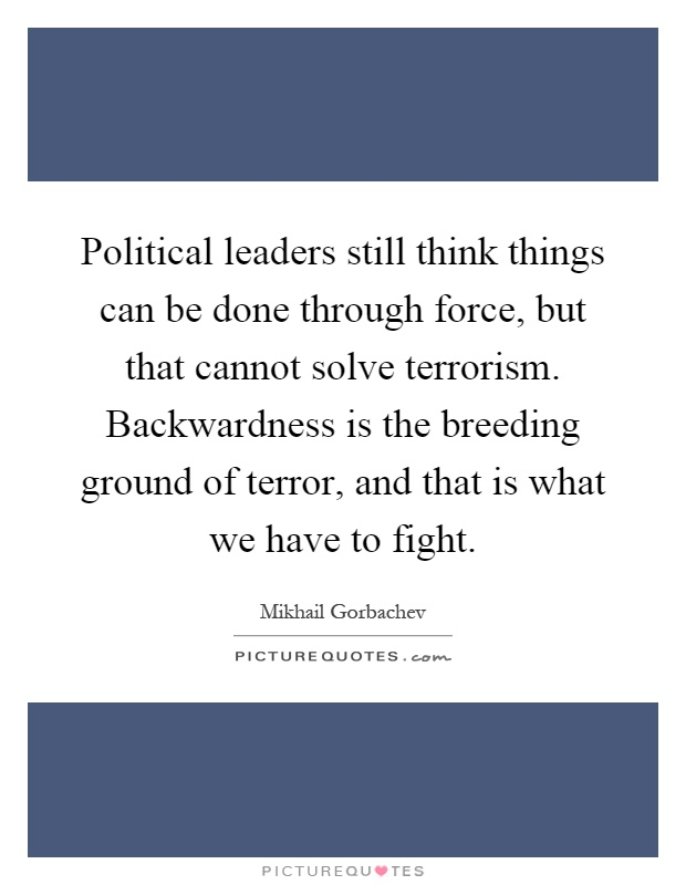 Political leaders still think things can be done through force, but that cannot solve terrorism. Backwardness is the breeding ground of terror, and that is what we have to fight Picture Quote #1