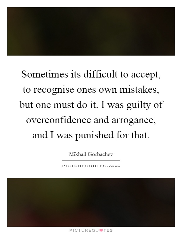 Sometimes its difficult to accept, to recognise ones own mistakes, but one must do it. I was guilty of overconfidence and arrogance, and I was punished for that Picture Quote #1