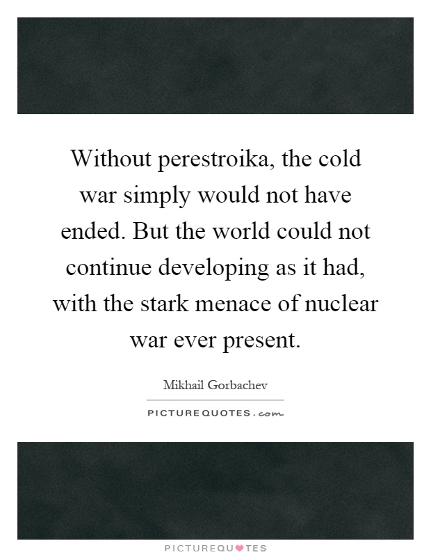 Without perestroika, the cold war simply would not have ended. But the world could not continue developing as it had, with the stark menace of nuclear war ever present Picture Quote #1