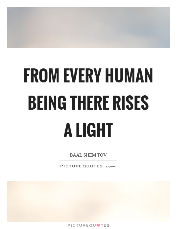 From every human being there rises a light Picture Quote #1