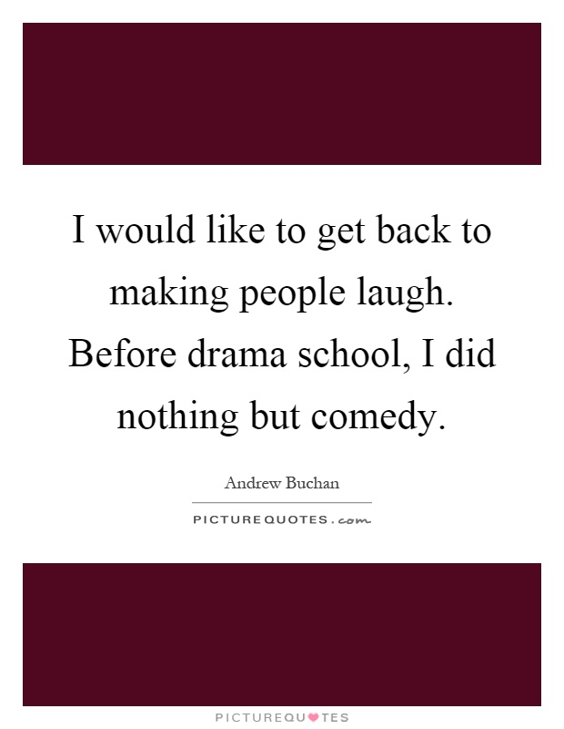 I would like to get back to making people laugh. Before drama school, I did nothing but comedy Picture Quote #1