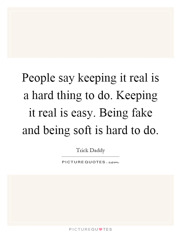People say keeping it real is a hard thing to do. Keeping it real is easy. Being fake and being soft is hard to do Picture Quote #1