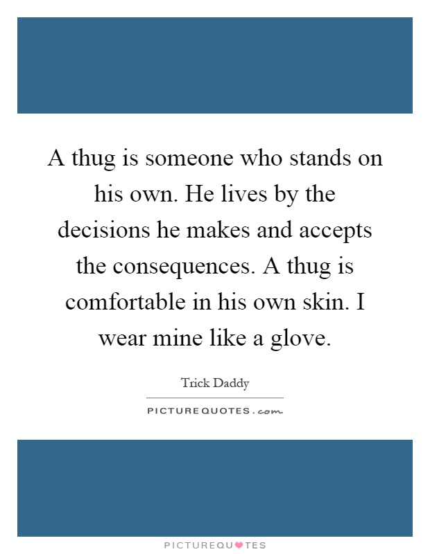 A thug is someone who stands on his own. He lives by the decisions he makes and accepts the consequences. A thug is comfortable in his own skin. I wear mine like a glove Picture Quote #1