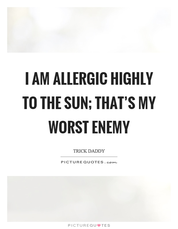 I am allergic highly to the sun; that's my worst enemy Picture Quote #1