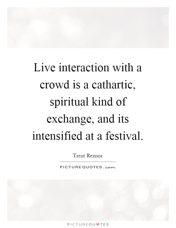 Live interaction with a crowd is a cathartic, spiritual kind of exchange, and its intensified at a festival Picture Quote #1