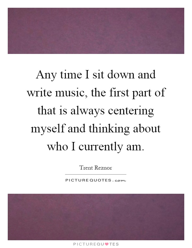 Any time I sit down and write music, the first part of that is always centering myself and thinking about who I currently am Picture Quote #1