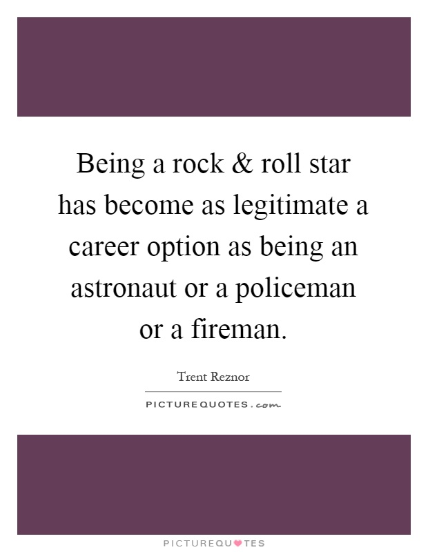 Being a rock and roll star has become as legitimate a career option as being an astronaut or a policeman or a fireman Picture Quote #1