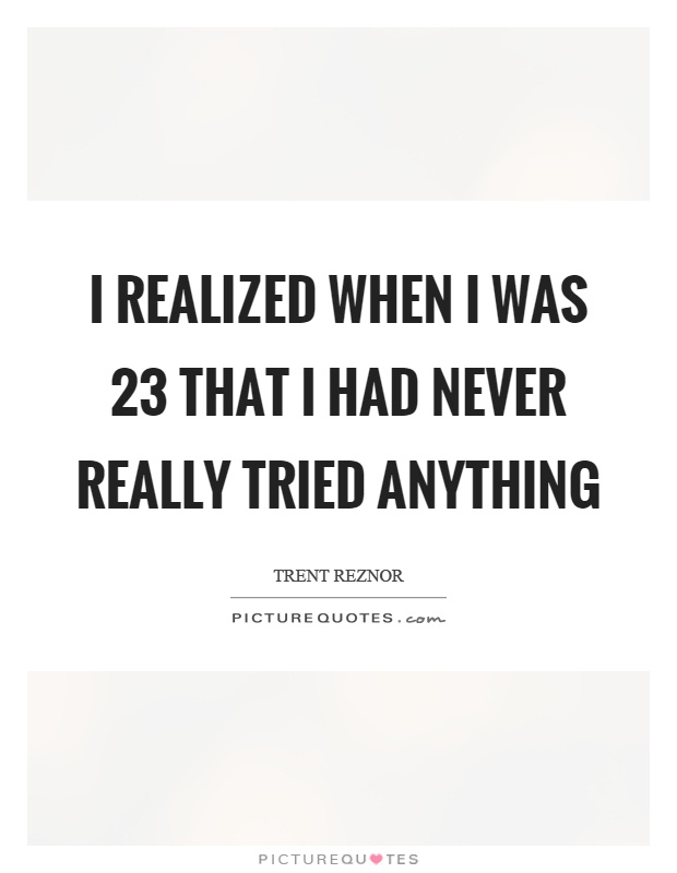 I realized when I was 23 that I had never really tried anything Picture Quote #1