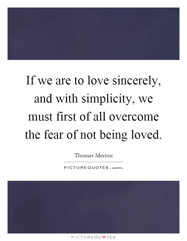 If we are to love sincerely, and with simplicity, we must first of all overcome the fear of not being loved Picture Quote #1