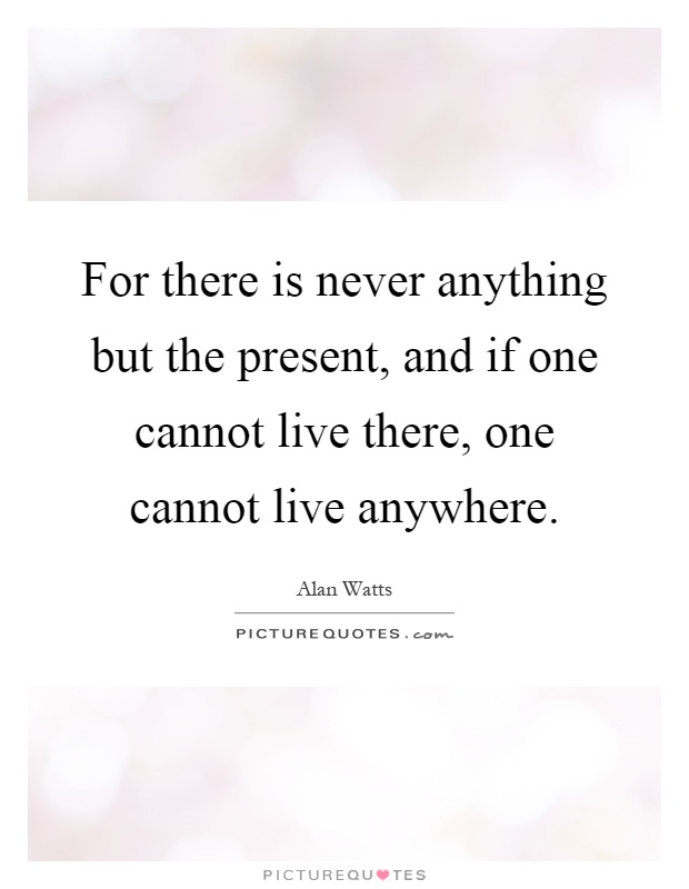 For there is never anything but the present, and if one cannot live there, one cannot live anywhere Picture Quote #1
