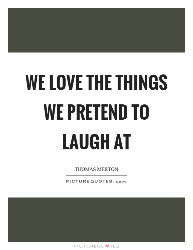We love the things we pretend to laugh at Picture Quote #1