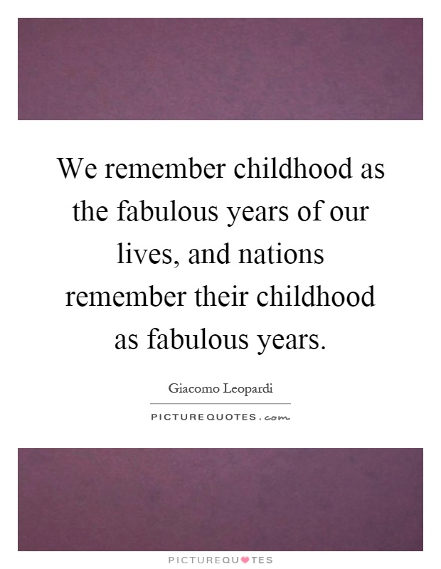 We remember childhood as the fabulous years of our lives, and nations remember their childhood as fabulous years Picture Quote #1
