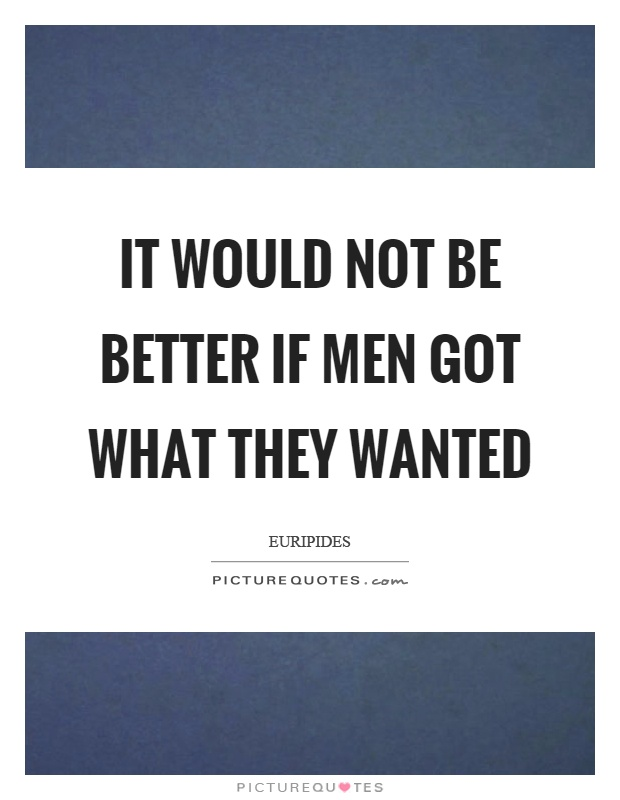 It would not be better if men got what they wanted Picture Quote #1