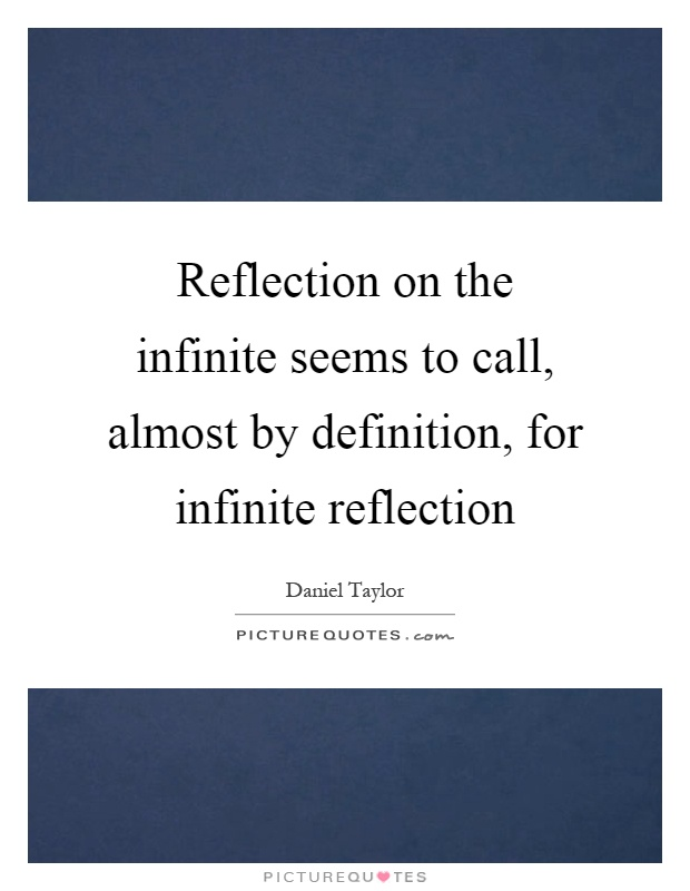 Reflection on the infinite seems to call, almost by definition, for infinite reflection Picture Quote #1