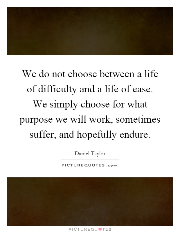 We do not choose between a life of difficulty and a life of ease. We simply choose for what purpose we will work, sometimes suffer, and hopefully endure Picture Quote #1