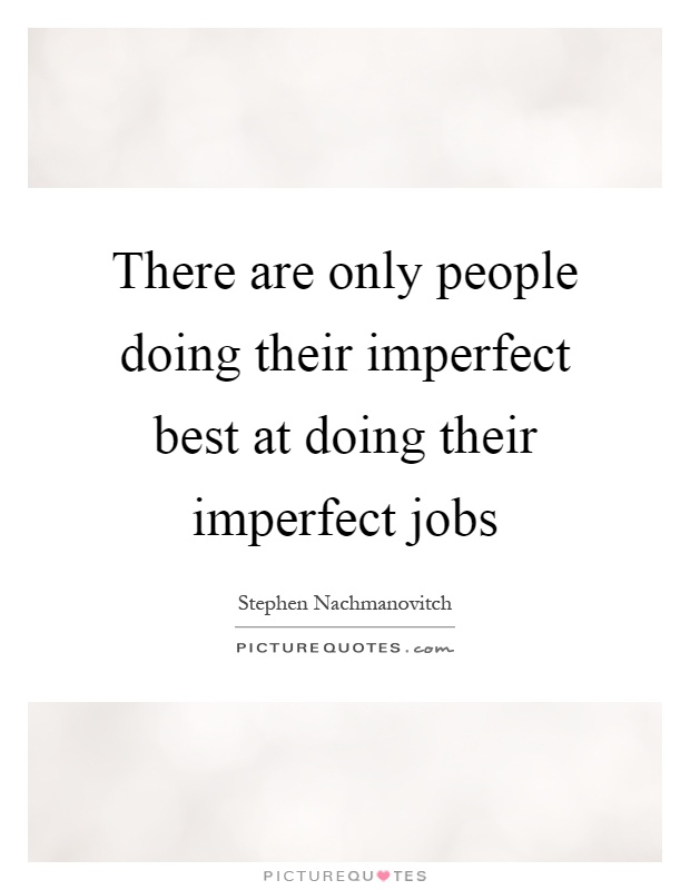 There are only people doing their imperfect best at doing their imperfect jobs Picture Quote #1