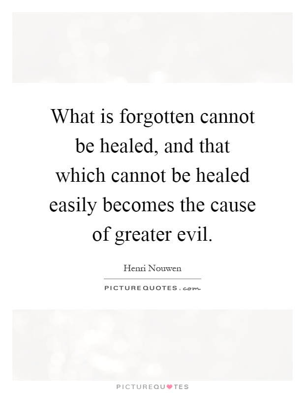 What is forgotten cannot be healed, and that which cannot be healed easily becomes the cause of greater evil Picture Quote #1
