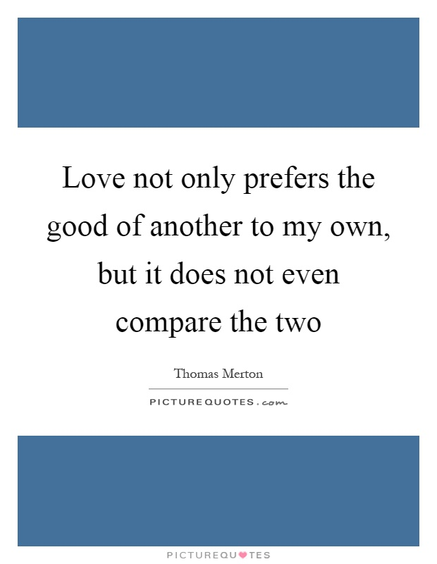Love not only prefers the good of another to my own, but it does not even compare the two Picture Quote #1