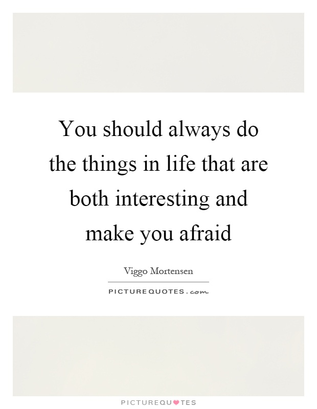 You should always do the things in life that are both interesting and make you afraid Picture Quote #1