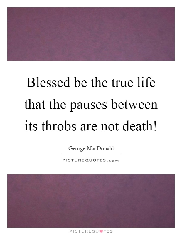 Blessed be the true life that the pauses between its throbs are not death! Picture Quote #1