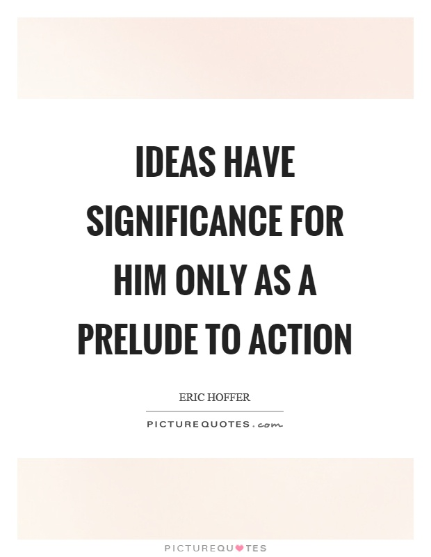 Ideas have significance for him only as a prelude to action Picture Quote #1