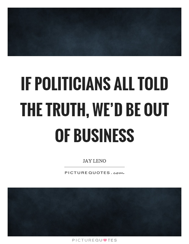 If politicians all told the truth, we'd be out of business Picture Quote #1