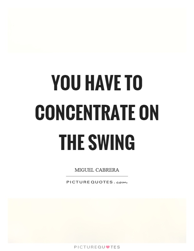 You have to concentrate on the swing Picture Quote #1