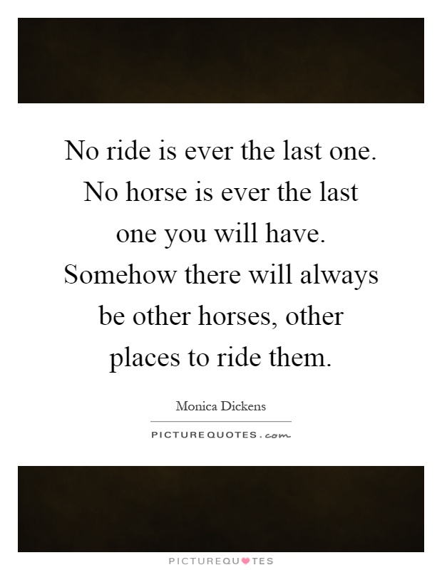 No ride is ever the last one. No horse is ever the last one you will have. Somehow there will always be other horses, other places to ride them Picture Quote #1