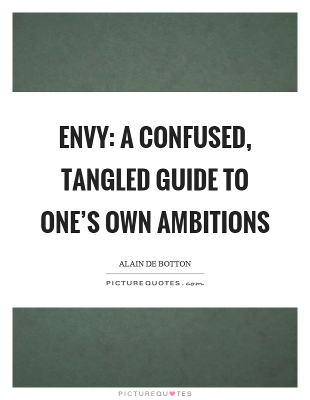 Envy: a confused, tangled guide to one's own ambitions Picture Quote #1