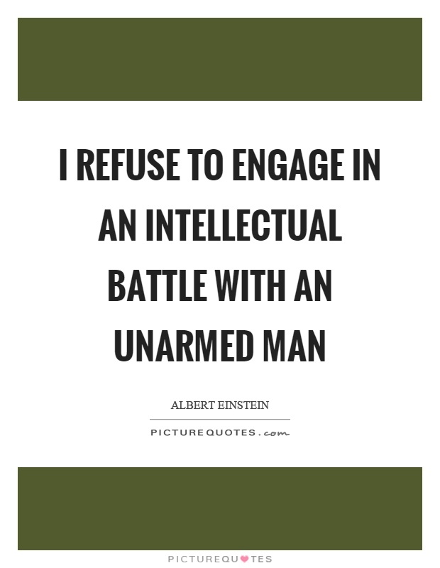 I refuse to engage in an intellectual battle with an unarmed man Picture Quote #1