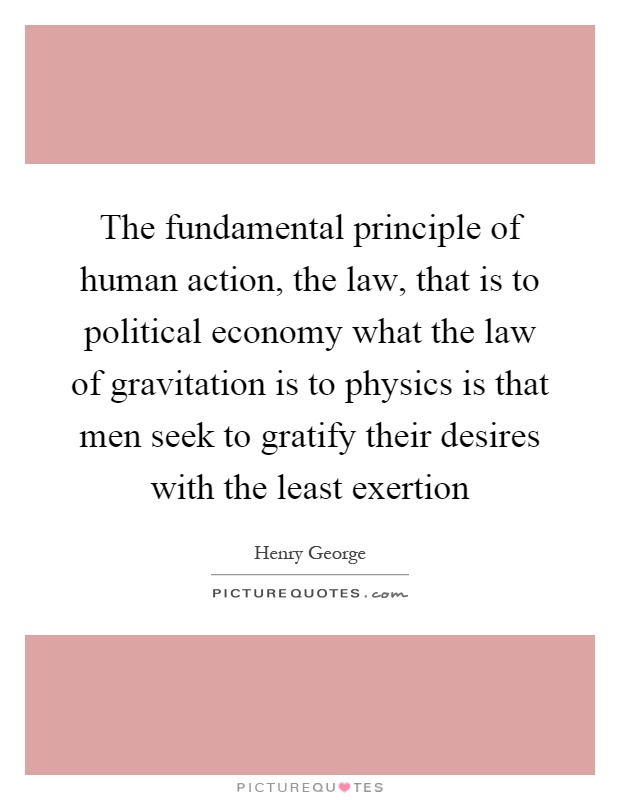 The fundamental principle of human action, the law, that is to political economy what the law of gravitation is to physics is that men seek to gratify their desires with the least exertion Picture Quote #1