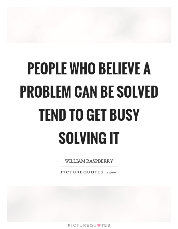 People who believe a problem can be solved tend to get busy solving it Picture Quote #1