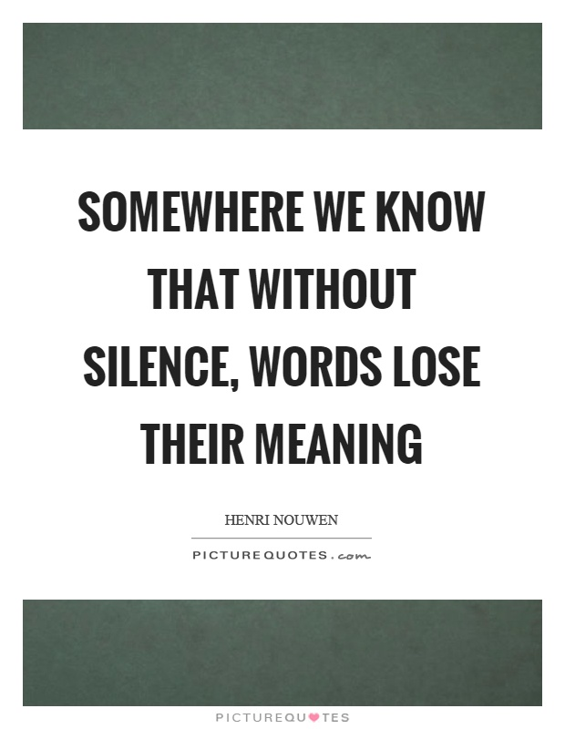 Somewhere we know that without silence, words lose their meaning Picture Quote #1