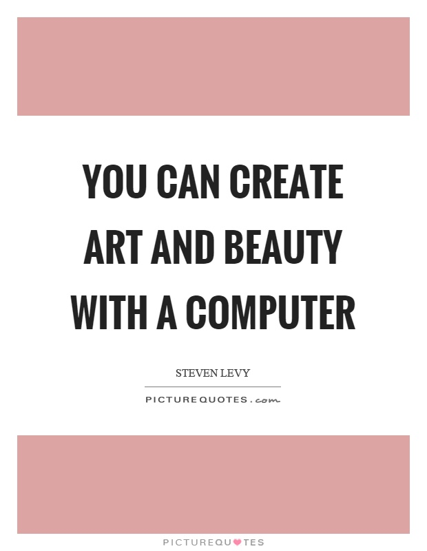 You can create art and beauty with a computer Picture Quote #1