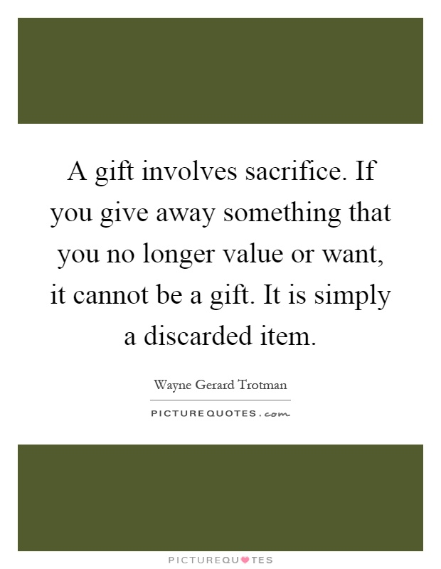 A gift involves sacrifice. If you give away something that you no longer value or want, it cannot be a gift. It is simply a discarded item Picture Quote #1