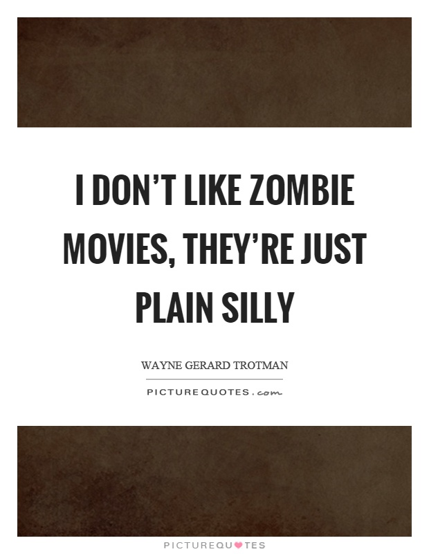 I don't like zombie movies, they're just plain silly Picture Quote #1