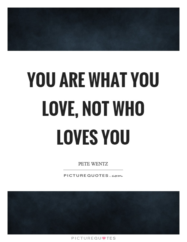 You are what you love, not who loves you Picture Quote #1
