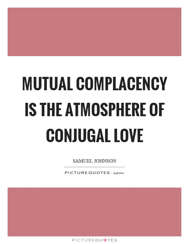 Complacency Quotes Gorgeous Mutual Complacency Is The Atmosphere Of Conjugal Love  Picture Quotes