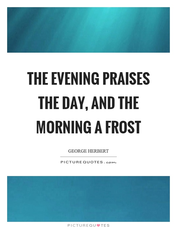 The evening praises the day, and the morning a frost Picture Quote #1